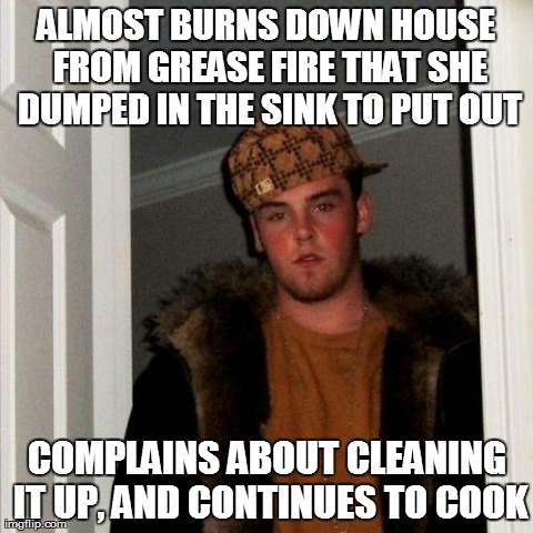 Scumbag Steve Meme | ALMOST BURNS DOWN HOUSE FROM GREASE FIRE THAT SHE DUMPED IN THE SINK TO PUT OUT COMPLAINS ABOUT CLEANING IT UP, AND CONTINUES TO COOK | image tagged in memes,scumbag steve,AdviceAnimals | made w/ Imgflip meme maker