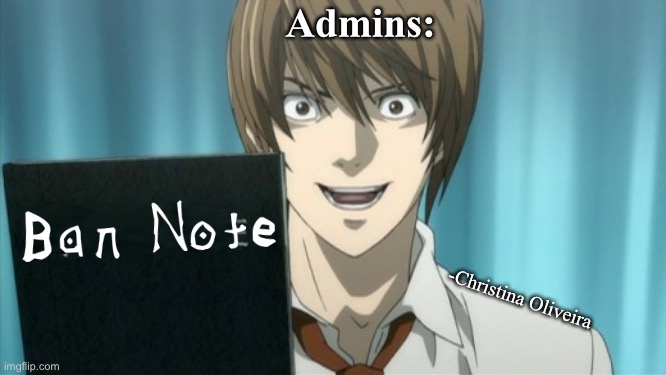 Admins be like: |  Admins:; -Christina Oliveira | image tagged in light holding the death note,admin,moderators,death note,anime,manga | made w/ Imgflip meme maker