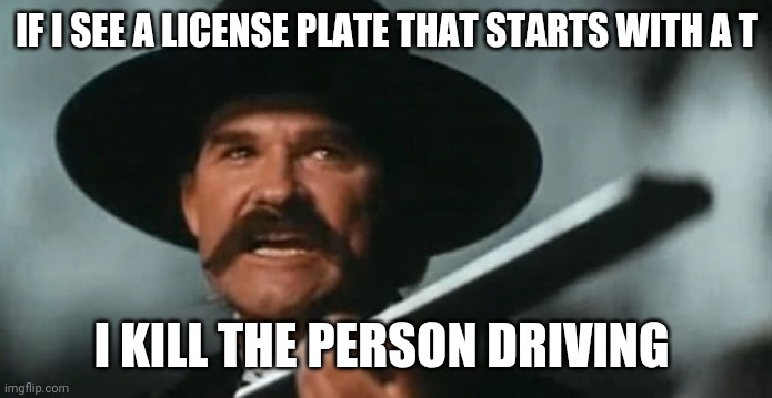 If Wyatt Earp had to drive in NYC |  IF I SEE A LICENSE PLATE THAT STARTS WITH A T; I KILL THE PERSON DRIVING | image tagged in wyatt earp sash to hell,livery plates,taxi driver,bad drivers | made w/ Imgflip meme maker