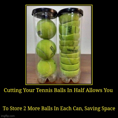 Brought to you by 5 Minute Crafts. | Cutting Your Tennis Balls In Half Allows You | To Store 2 More Balls In Each Can, Saving Space | image tagged in funny,demotivationals | made w/ Imgflip demotivational maker