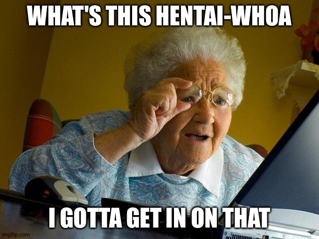 Grandma Finds The Internet Meme |  WHAT'S THIS HENTAI-WHOA; I GOTTA GET IN ON THAT | image tagged in memes,grandma finds the internet | made w/ Imgflip meme maker