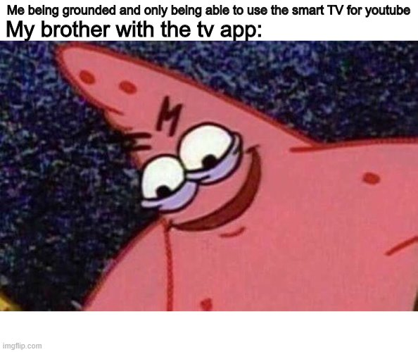 Evil Patrick  |  Me being grounded and only being able to use the smart TV for youtube; My brother with the tv app: | image tagged in evil patrick | made w/ Imgflip meme maker