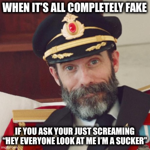 "Captain Obvious |  WHEN IT'S ALL COMPLETELY FAKE; IF YOU ASK YOUR JUST SCREAMING ""HEY EVERYONE LOOK AT ME I'M A SUCKER"" 