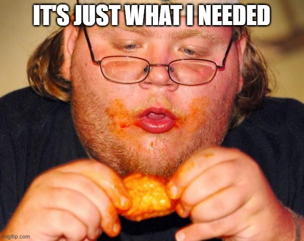 fat guy eating wings | IT'S JUST WHAT I NEEDED | image tagged in fat guy eating wings | made w/ Imgflip meme maker
