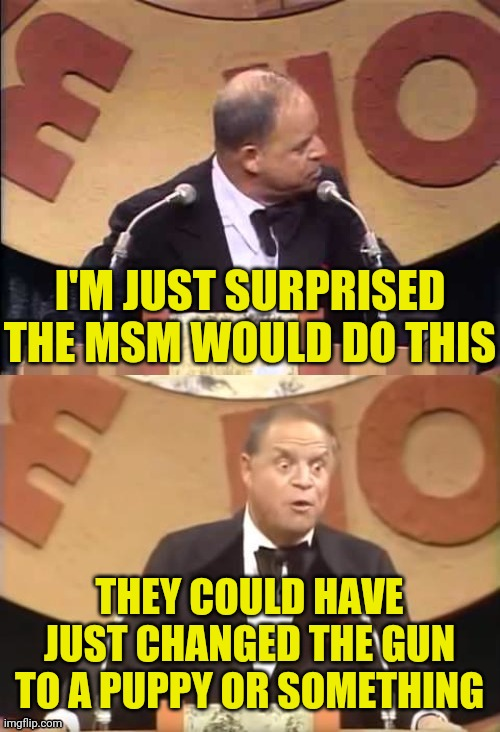 Don Rickles Roast | I'M JUST SURPRISED THE MSM WOULD DO THIS THEY COULD HAVE JUST CHANGED THE GUN TO A PUPPY OR SOMETHING | image tagged in don rickles roast | made w/ Imgflip meme maker