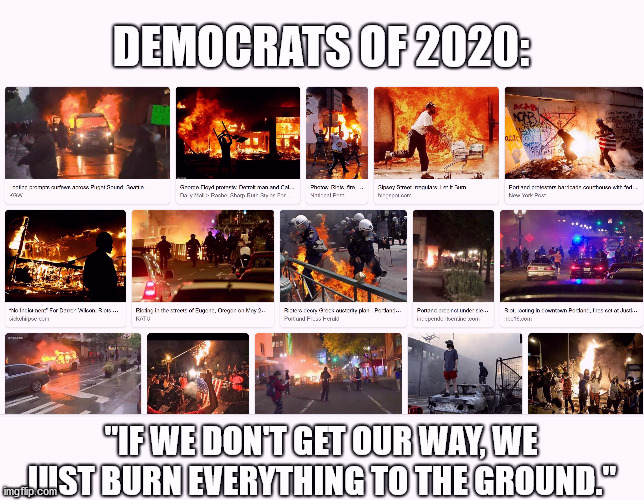 "Still voting Democratic? |  DEMOCRATS OF 2020:; ""IF WE DON'T GET OUR WAY, WE JUST BURN EVERYTHING TO THE GROUND."" 