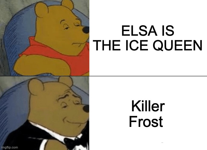 Who's the true Ice Queen? |  ELSA IS THE ICE QUEEN; Killer Frost | image tagged in memes,tuxedo winnie the pooh | made w/ Imgflip meme maker