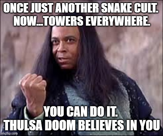 Thulsa Doom Motivational Speaker |  ONCE JUST ANOTHER SNAKE CULT.  NOW...TOWERS EVERYWHERE. YOU CAN DO IT.  THULSA DOOM BELIEVES IN YOU | image tagged in thulsa doom | made w/ Imgflip meme maker