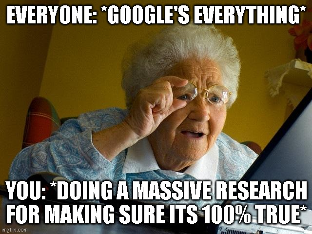 Grandma Finds The Internet Meme |  EVERYONE: *GOOGLE'S EVERYTHING*; YOU: *DOING A MASSIVE RESEARCH FOR MAKING SURE ITS 100% TRUE* | image tagged in memes,grandma finds the internet | made w/ Imgflip meme maker