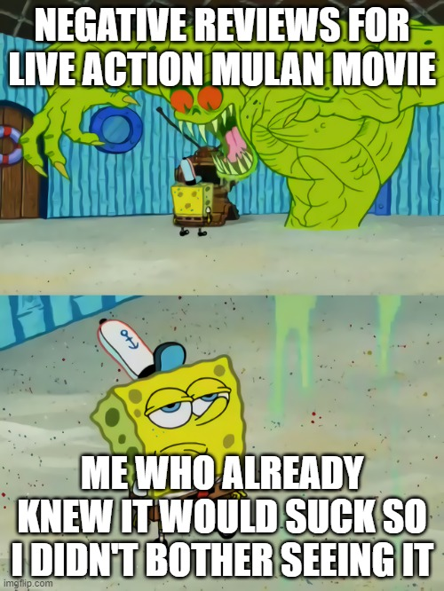 Ghost not scaring Spongebob |  NEGATIVE REVIEWS FOR LIVE ACTION MULAN MOVIE; ME WHO ALREADY KNEW IT WOULD SUCK SO I DIDN'T BOTHER SEEING IT | image tagged in ghost not scaring spongebob | made w/ Imgflip meme maker