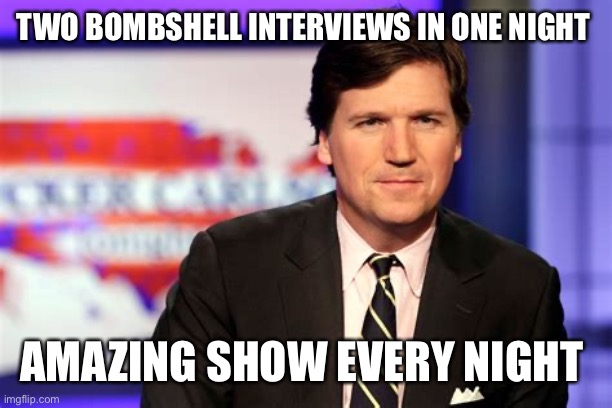 Wow Tuesday's show, keep it up |  TWO BOMBSHELL INTERVIEWS IN ONE NIGHT; AMAZING SHOW EVERY NIGHT | image tagged in tucker carlson,amazing,hero | made w/ Imgflip meme maker