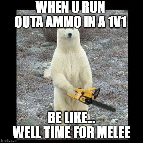 #Straight Factz |  WHEN U RUN OUTA AMMO IN A 1V1; BE LIKE... WELL TIME FOR MELEE | image tagged in memes,chainsaw bear,gaming | made w/ Imgflip meme maker
