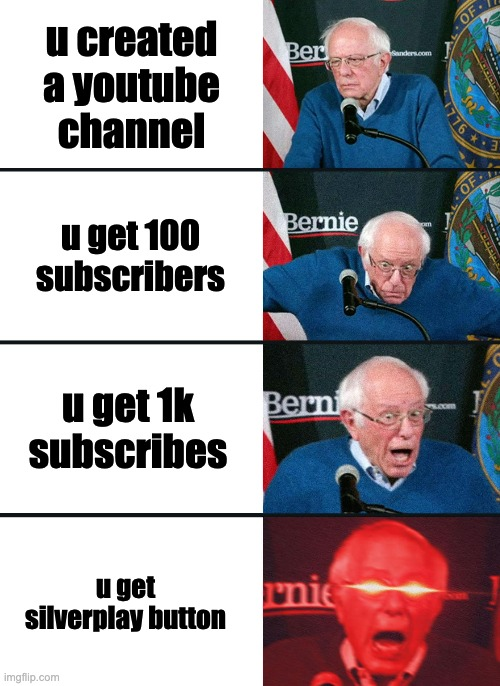 Bernie Sanders reaction (nuked) |  u created a youtube channel; u get 100 subscribers; u get 1k subscribes; u get silverplay button | image tagged in bernie sanders reaction nuked | made w/ Imgflip meme maker