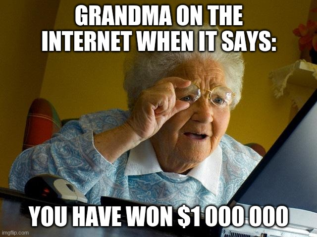Grandma Finds The Internet Meme |  GRANDMA ON THE INTERNET WHEN IT SAYS:; YOU HAVE WON $1 000 000 | image tagged in memes,grandma finds the internet | made w/ Imgflip meme maker
