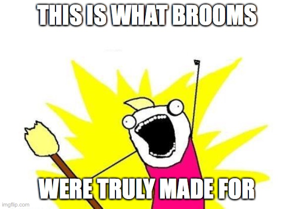 X All The Y Meme |  THIS IS WHAT BROOMS; WERE TRULY MADE FOR | image tagged in memes,x all the y | made w/ Imgflip meme maker