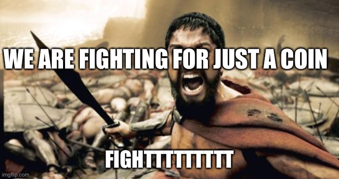 Sparta Leonidas |  WE ARE FIGHTING FOR JUST A COIN; FIGHTTTTTTTTT | image tagged in memes,sparta leonidas | made w/ Imgflip meme maker