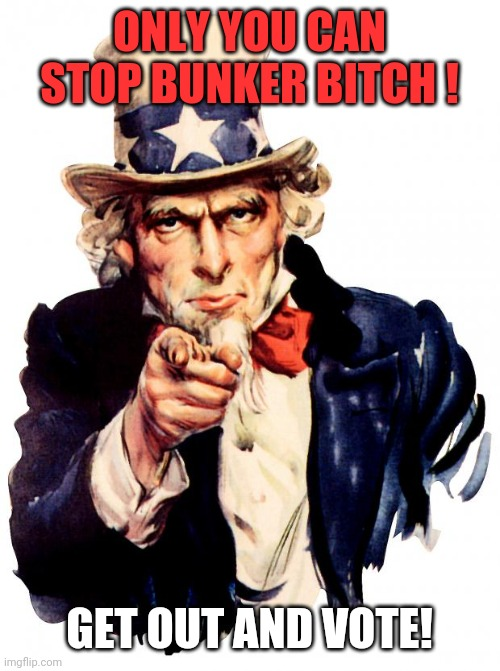 Vote And Make It Count! |  ONLY YOU CAN STOP BUNKER BITCH ! GET OUT AND VOTE! | image tagged in memes,uncle sam,bunker bitch,donald trump,republicans | made w/ Imgflip meme maker