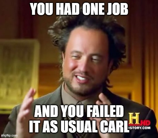 Ancient Aliens Meme | YOU HAD ONE JOB AND YOU FAILED IT AS USUAL CARL | image tagged in memes,ancient aliens | made w/ Imgflip meme maker