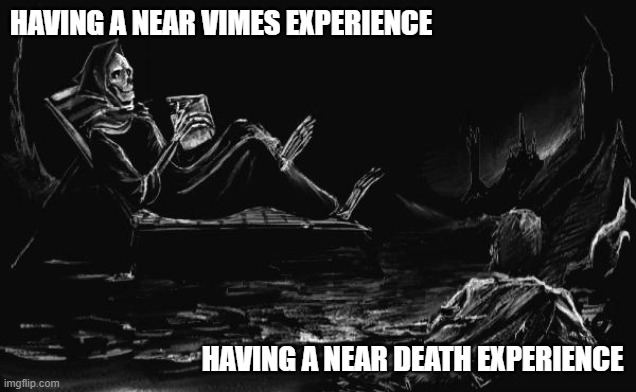 A Near Death/Vimes Experience |  HAVING A NEAR VIMES EXPERIENCE; HAVING A NEAR DEATH EXPERIENCE | image tagged in discworld,death,vimes,sam vimes,thud,near death experience | made w/ Imgflip meme maker