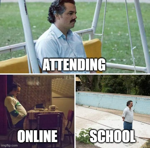 the truth |  ATTENDING; ONLINE; SCHOOL | image tagged in memes,sad pablo escobar | made w/ Imgflip meme maker