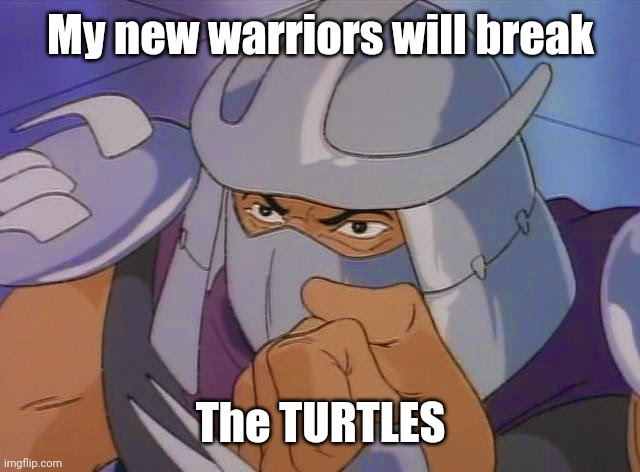 90s cartoon shredder | My new warriors will break The TURTLES | image tagged in 90s cartoon shredder | made w/ Imgflip meme maker