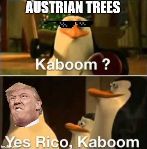 Austrian Trees Kaboom |  AUSTRIAN TREES | image tagged in kaboom yes rico kaboom | made w/ Imgflip meme maker