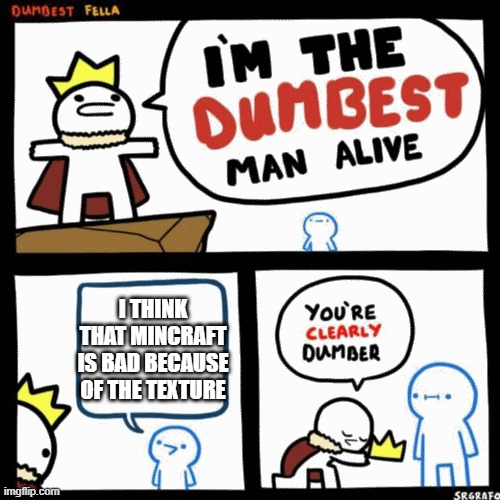 im the dumbest man alive (higher quality) |  I THINK THAT MINCRAFT IS BAD BECAUSE OF THE TEXTURE | image tagged in im the dumbest man alive higher quality | made w/ Imgflip meme maker