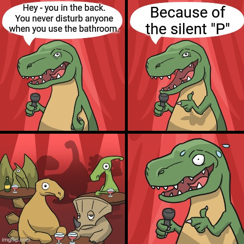 "TRex Rimshots - BaDumDum |  Hey - you in the back. You never disturb anyone when you use the bathroom. Because of the silent ""P"" 