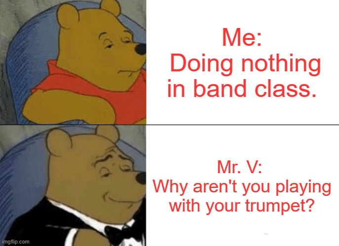 Band Meme |  Me:  Doing nothing in band class. Mr. V:  Why aren't you playing with your trumpet? | image tagged in memes,tuxedo winnie the pooh | made w/ Imgflip meme maker