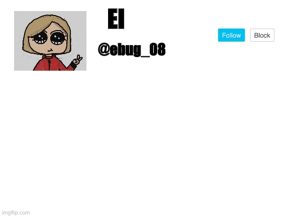 Everyone's been making these so here's mine |  El; @ebug_08 | image tagged in blank white template | made w/ Imgflip meme maker