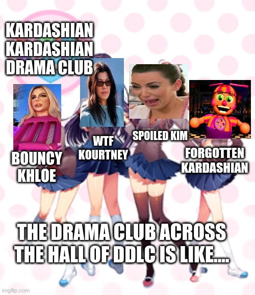kardashian kardashian drama club |  KARDASHIAN KARDASHIAN DRAMA CLUB; WTF KOURTNEY; SPOILED KIM; FORGOTTEN KARDASHIAN; BOUNCY KHLOE; THE DRAMA CLUB ACROSS THE HALL OF DDLC IS LIKE.... | image tagged in doki doki literature club | made w/ Imgflip meme maker