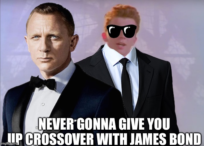NEVER GONNA GIVE YOU UP CROSSOVER WITH JAMES BOND | image tagged in rick astley,james bond,crossover | made w/ Imgflip meme maker