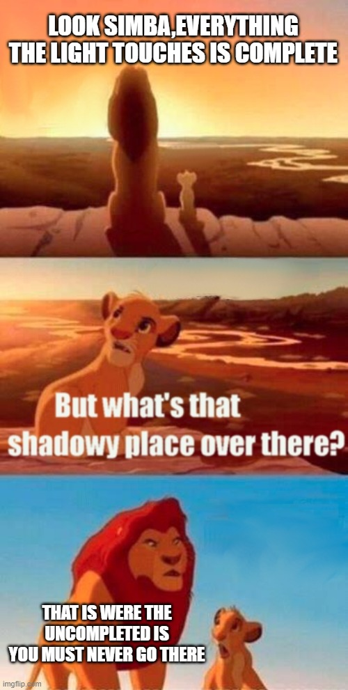 Simba Shadowy Place Meme |  LOOK SIMBA,EVERYTHING THE LIGHT TOUCHES IS COMPLETE; THAT IS WERE THE UNCOMPLETED IS YOU MUST NEVER GO THERE | image tagged in memes,simba shadowy place | made w/ Imgflip meme maker