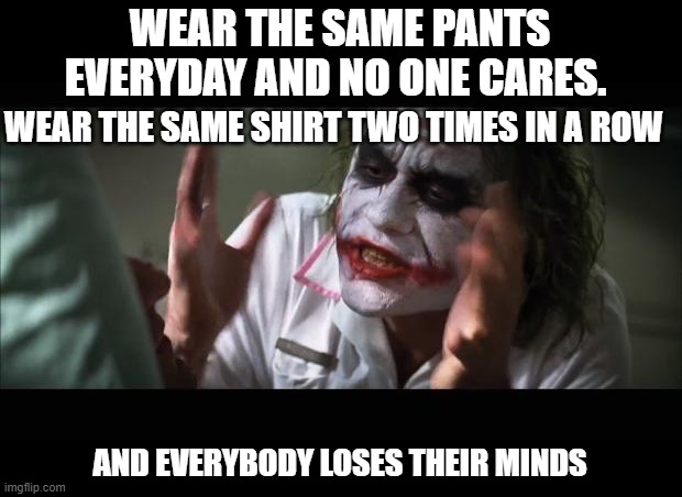logic 101 |  WEAR THE SAME PANTS EVERYDAY AND NO ONE CARES. WEAR THE SAME SHIRT TWO TIMES IN A ROW; AND EVERYBODY LOSES THEIR MINDS | image tagged in memes,and everybody loses their minds | made w/ Imgflip meme maker
