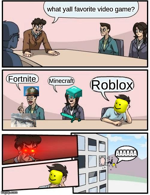 y u no like roblox? |  what yall favorite video game? Fortnite; Minecraft; Roblox; AAAAAA | image tagged in memes,boardroom meeting suggestion | made w/ Imgflip meme maker