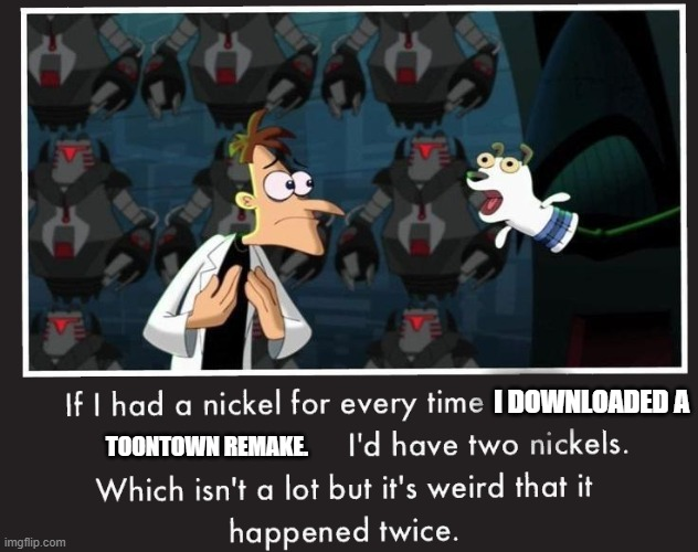 TOON TOWN |  I DOWNLOADED A; TOONTOWN REMAKE. | image tagged in doof if i had a nickel | made w/ Imgflip meme maker