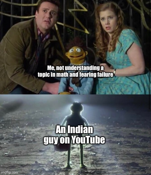Me, not understanding a topic in math and fearing failure; An Indian guy on YouTube | image tagged in funny | made w/ Imgflip meme maker