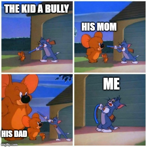 bully |  THE KID A BULLY; HIS MOM; ME; HIS DAD | image tagged in jumbo jerry | made w/ Imgflip meme maker