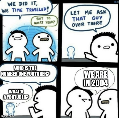 Not very funny but definitely accurate |  WHO IS THE NUMBER ONE YOUTUBER? WE ARE IN 2004; WHAT'S A YOUTUBER? | image tagged in we did it we time traveled,youtube,youtuber | made w/ Imgflip meme maker