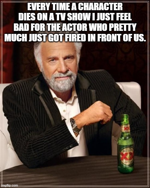 Oop |  EVERY TIME A CHARACTER DIES ON A TV SHOW I JUST FEEL BAD FOR THE ACTOR WHO PRETTY MUCH JUST GOT FIRED IN FRONT OF US. | image tagged in memes,the most interesting man in the world | made w/ Imgflip meme maker