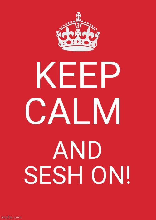Keep Calm And Carry On Red Meme |  KEEP CALM; AND SESH ON! | image tagged in memes,keep calm and carry on red | made w/ Imgflip meme maker