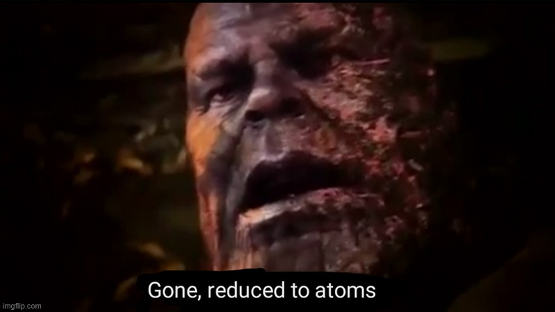 Thanos gone, reduced to atoms | image tagged in thanos gone reduced to atoms | made w/ Imgflip meme maker