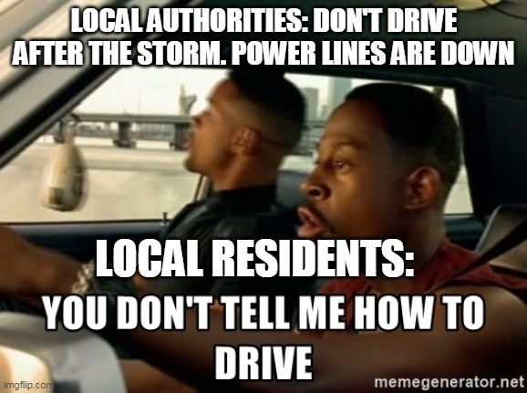 Drive |  LOCAL AUTHORITIES: DON'T DRIVE AFTER THE STORM. POWER LINES ARE DOWN; LOCAL RESIDENTS: | image tagged in don't drive,hurricane,local residents,authorities,bad boys | made w/ Imgflip meme maker