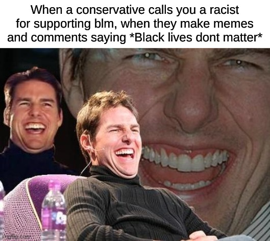 The hypocrisy is so funny to see from conservative idiots |  When a conservative calls you a racist for supporting blm, when they make memes and comments saying *Black lives dont matter* | image tagged in tom cruise laugh | made w/ Imgflip meme maker