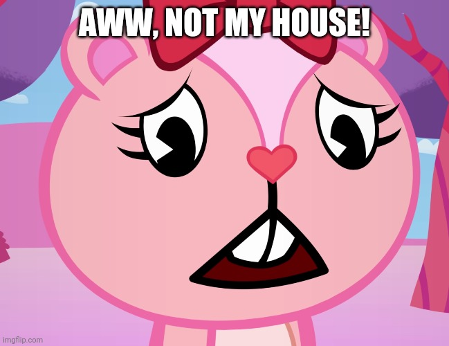 Sad Giggles (HTF) | AWW, NOT MY HOUSE! | image tagged in sad giggles htf | made w/ Imgflip meme maker