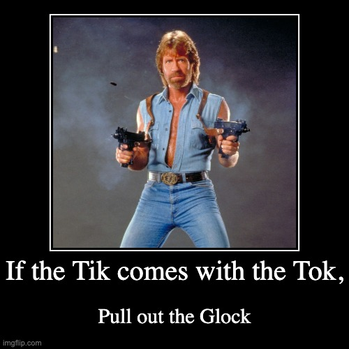 If the Tike comes with the Tok | If the Tik comes with the Tok, | Pull out the Glock | image tagged in funny,demotivationals,tiktok,chuck norris,china,glock | made w/ Imgflip demotivational maker