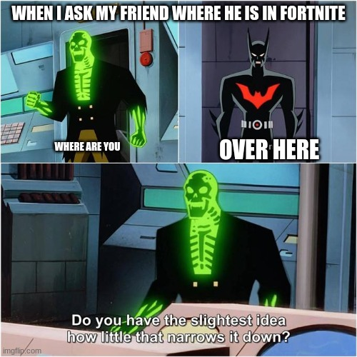 Do You Have the Slightest Idea How Little That Narrows It Down? |  WHEN I ASK MY FRIEND WHERE HE IS IN FORTNITE; OVER HERE; WHERE ARE YOU | image tagged in do you have the slightest idea how little that narrows it down | made w/ Imgflip meme maker