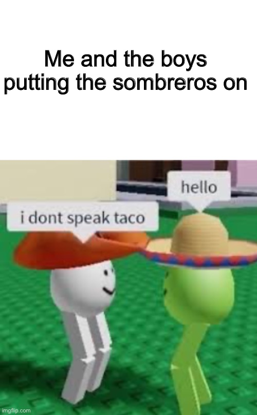Sombreros with the bois |  Me and the boys putting the sombreros on | image tagged in roblox,funny,memes,me and the bois,sombrero | made w/ Imgflip meme maker