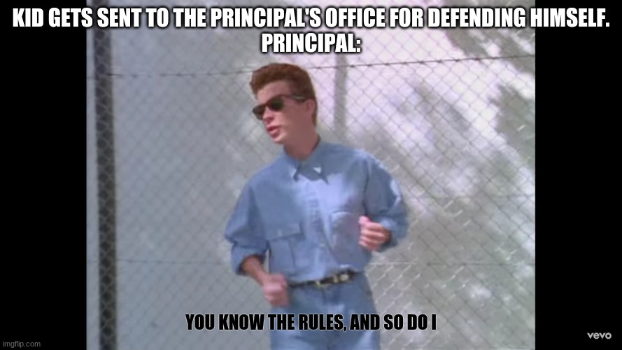 Rick-rolling got so famous, so I decided to make his meme |  KID GETS SENT TO THE PRINCIPAL'S OFFICE FOR DEFENDING HIMSELF. PRINCIPAL:; YOU KNOW THE RULES, AND SO DO I | image tagged in rick roll,school | made w/ Imgflip meme maker