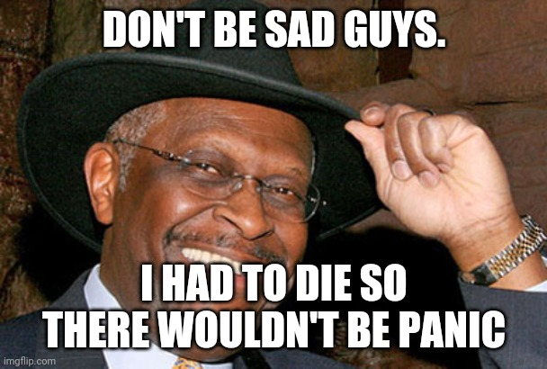 Herman cain Killed by trumpism |  DON'T BE SAD GUYS. I HAD TO DIE SO THERE WOULDN'T BE PANIC | image tagged in donald trump,maga,election 2020,joe biden,conservatives,liberals | made w/ Imgflip meme maker